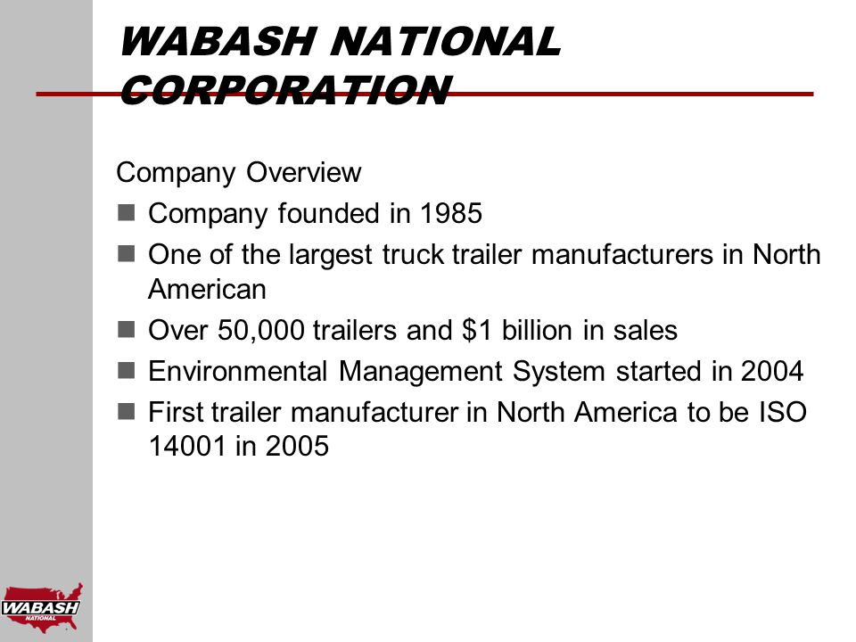 WABASH NATIONAL CORPORATION Company Overview Company founded in 1985 One of the largest truck trailer manufacturers in North American Over 50,000 trailers and $1 billion in sales Environmental Management System started in 2004 First trailer manufacturer in North America to be ISO 14001 in 2005