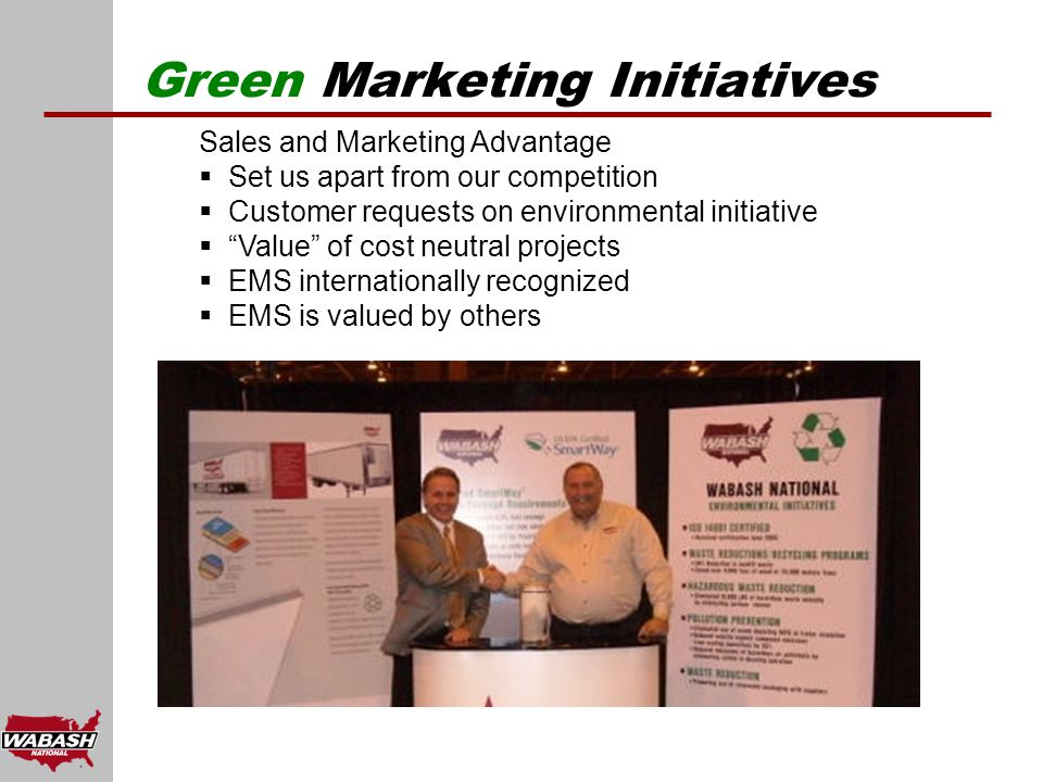 Green Marketing Initiatives Sales and Marketing Advantage  Set us apart from our competition  Customer requests on environmental initiative  Value of cost neutral projects  EMS internationally recognized  EMS is valued by others