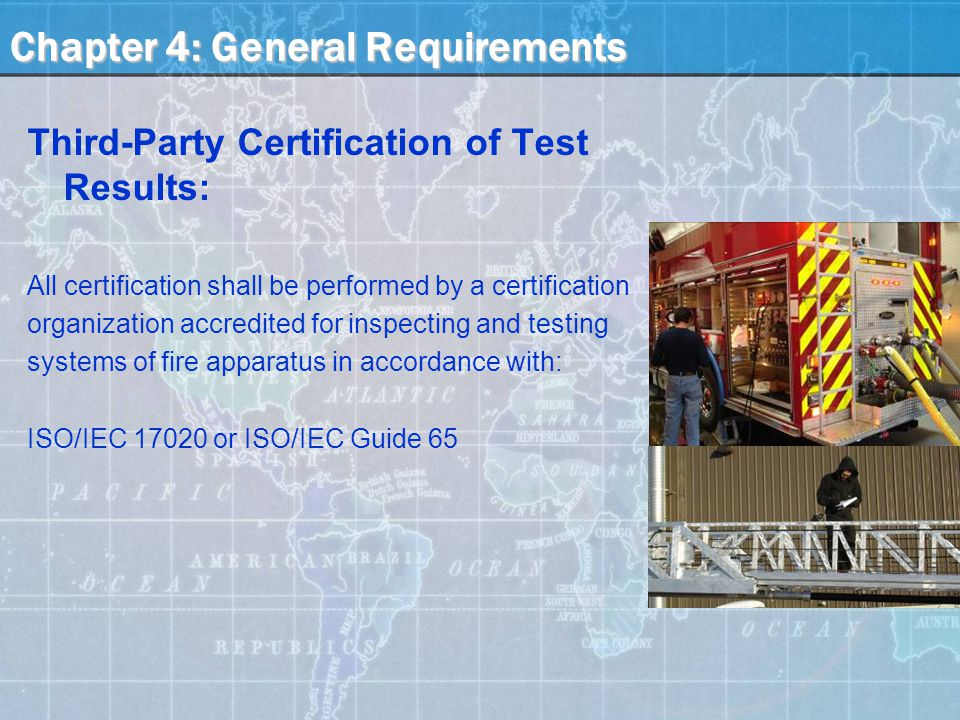 Chapter 4: General Requirements Third-Party Certification of Test Results: All certification shall be performed by a certification organization accredited for inspecting and testing systems of fire apparatus in accordance with: ISO/IEC 17020 or ISO/IEC Guide 65