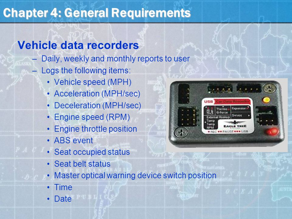 Chapter 4: General Requirements Vehicle data recorders –Daily, weekly and monthly reports to user –Logs the following items: Vehicle speed (MPH) Acceleration (MPH/sec) Deceleration (MPH/sec) Engine speed (RPM) Engine throttle position ABS event Seat occupied status Seat belt status Master optical warning device switch position Time Date