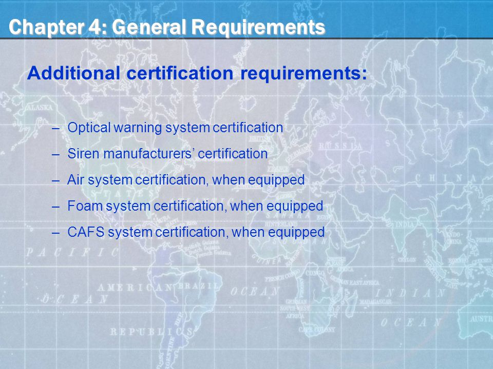 Chapter 4: General Requirements Additional certification requirements: –Optical warning system certification –Siren manufacturers' certification –Air system certification, when equipped –Foam system certification, when equipped –CAFS system certification, when equipped