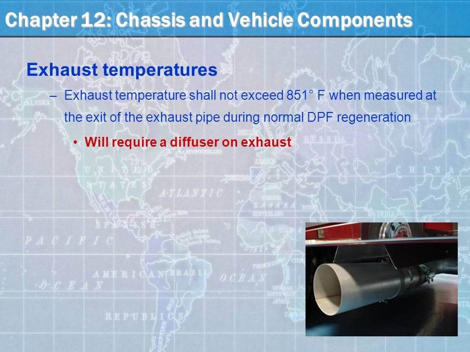 Exhaust temperatures –Exhaust temperature shall not exceed 851° F when measured at the exit of the exhaust pipe during normal DPF regeneration Will require a diffuser on exhaust Chapter 12: Chassis and Vehicle Components
