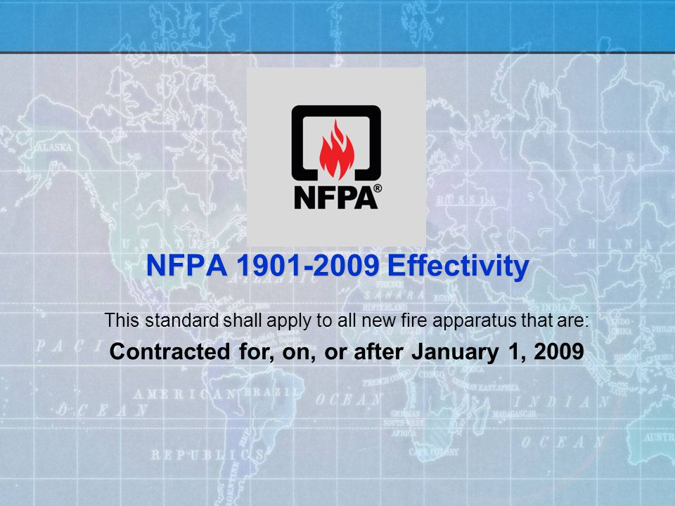 NFPA 1901-2009 Effectivity This standard shall apply to all new fire apparatus that are: Contracted for, on, or after January 1, 2009