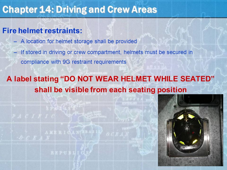 Chapter 14: Driving and Crew Areas Fire helmet restraints: –A location for helmet storage shall be provided –If stored in driving or crew compartment, helmets must be secured in compliance with 9G restraint requirements A label stating DO NOT WEAR HELMET WHILE SEATED shall be visible from each seating position