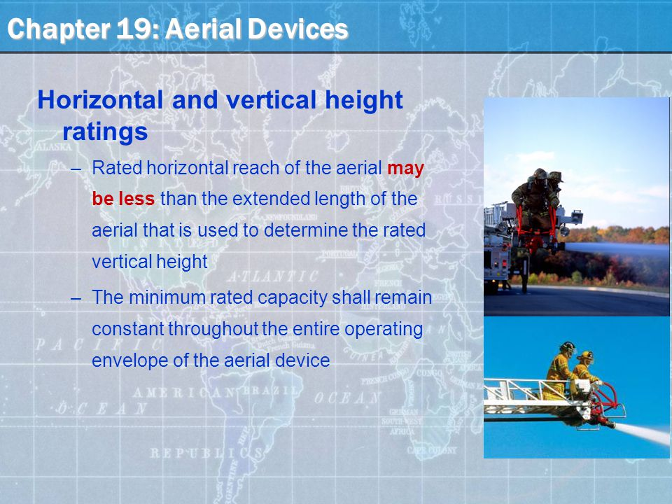 Chapter 19: Aerial Devices Horizontal and vertical height ratings –Rated horizontal reach of the aerial may be less than the extended length of the aerial that is used to determine the rated vertical height –The minimum rated capacity shall remain constant throughout the entire operating envelope of the aerial device
