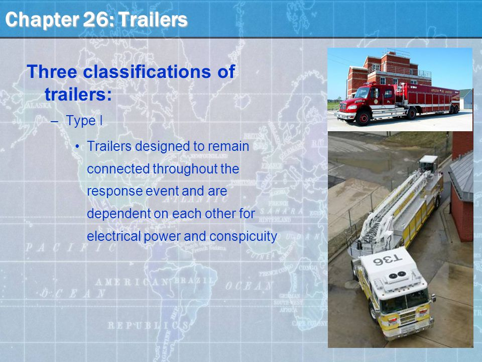 Chapter 26: Trailers Three classifications of trailers: –Type I Trailers designed to remain connected throughout the response event and are dependent on each other for electrical power and conspicuity