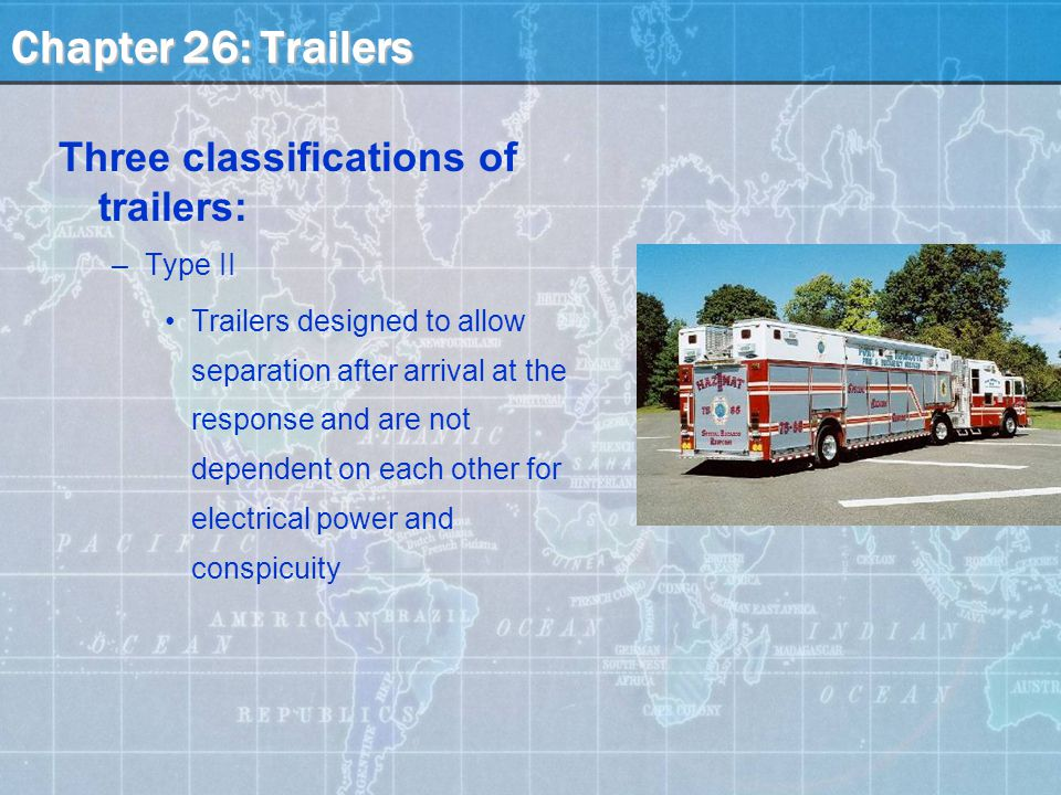 Three classifications of trailers: –Type II Trailers designed to allow separation after arrival at the response and are not dependent on each other for electrical power and conspicuity Chapter 26: Trailers