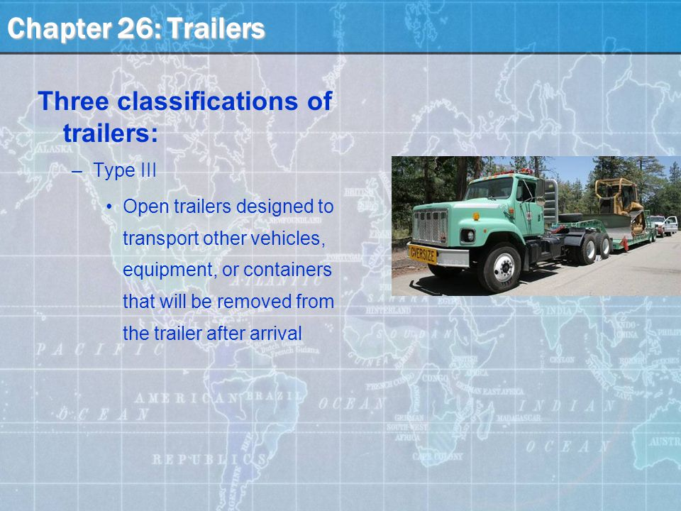 Three classifications of trailers: –Type III Open trailers designed to transport other vehicles, equipment, or containers that will be removed from the trailer after arrival