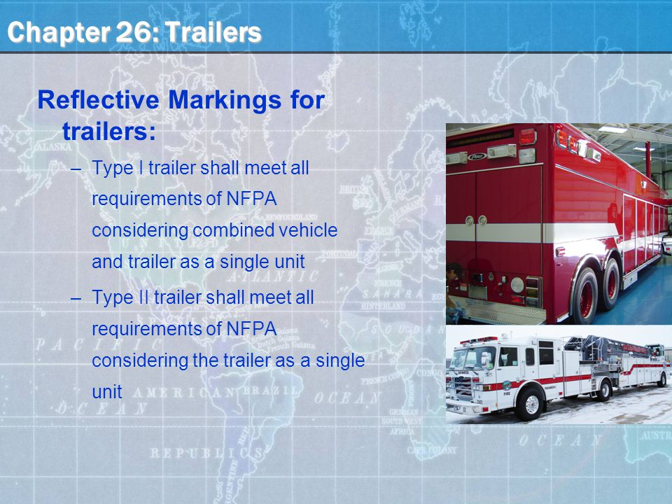 Chapter 26: Trailers Reflective Markings for trailers: –Type I trailer shall meet all requirements of NFPA considering combined vehicle and trailer as a single unit –Type II trailer shall meet all requirements of NFPA considering the trailer as a single unit