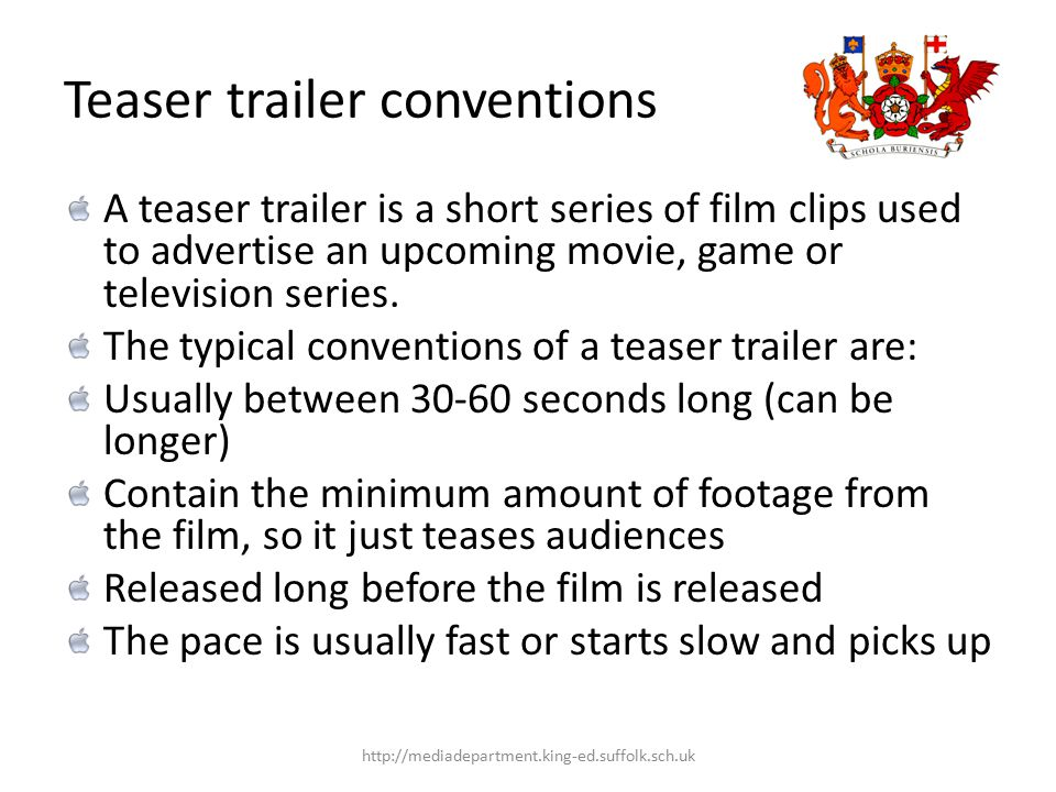 Teaser trailer conventions A teaser trailer is a short series of film clips used to advertise an upcoming movie, game or television series.