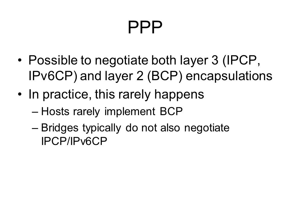 PPP Possible to negotiate both layer 3 (IPCP, IPv6CP) and layer 2 (BCP) encapsulations In practice, this rarely happens –Hosts rarely implement BCP –Bridges typically do not also negotiate IPCP/IPv6CP