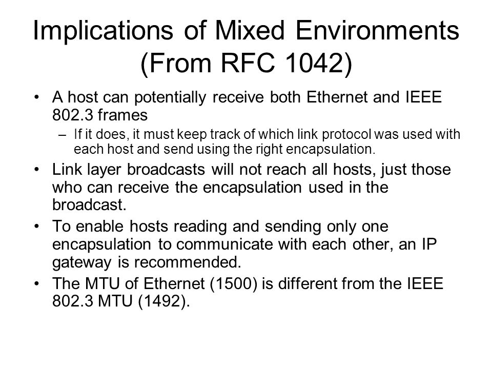 Implications of Mixed Environments (From RFC 1042) A host can potentially receive both Ethernet and IEEE 802.3 frames –If it does, it must keep track of which link protocol was used with each host and send using the right encapsulation.