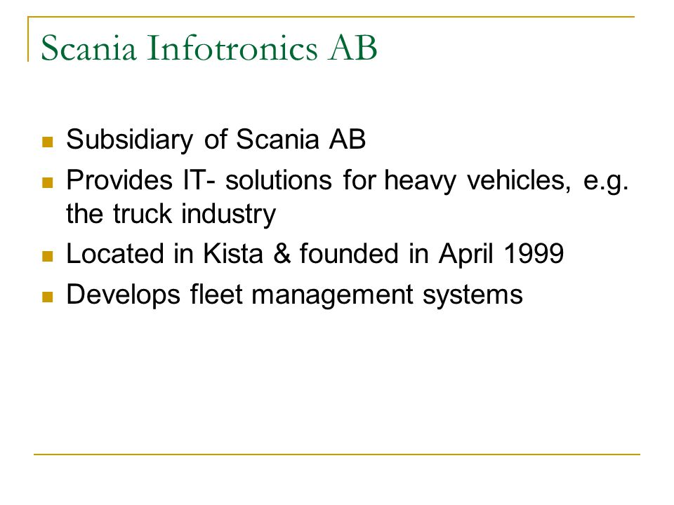 Scania Infotronics AB Subsidiary of Scania AB Provides IT- solutions for heavy vehicles, e.g.