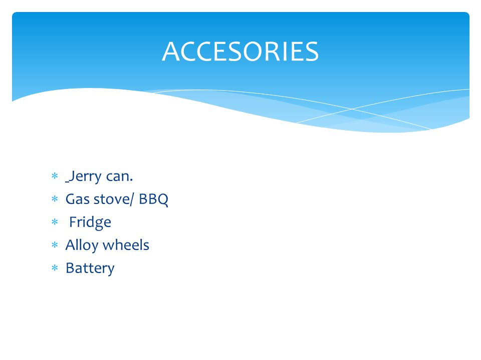 Jerry can.  Gas stove/ BBQ  Fridge  Alloy wheels  Battery ACCESORIES