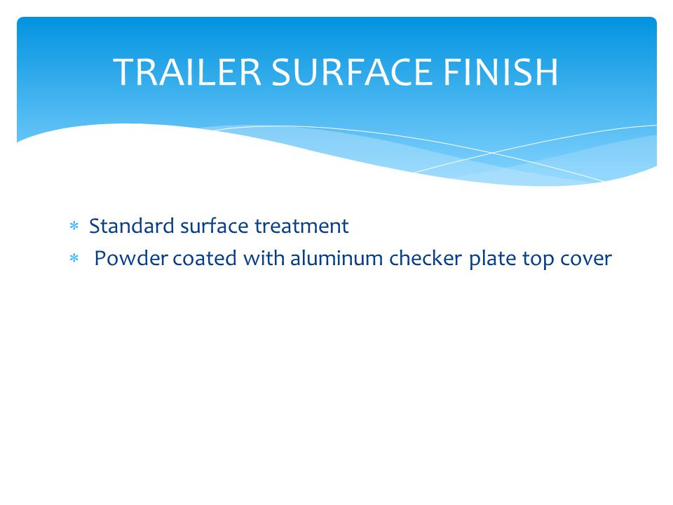  Standard surface treatment  Powder coated with aluminum checker plate top cover TRAILER SURFACE FINISH