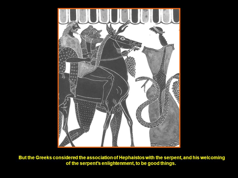 But the Greeks considered the association of Hephaistos with the serpent, and his welcoming of the serpent's enlightenment, to be good things.