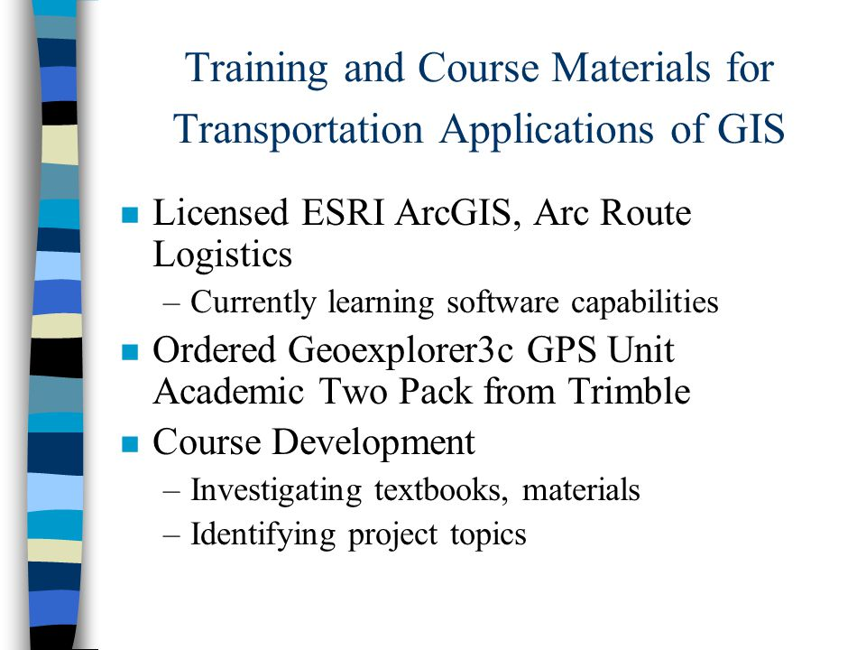 n Licensed ESRI ArcGIS, Arc Route Logistics –Currently learning software capabilities n Ordered Geoexplorer3c GPS Unit Academic Two Pack from Trimble n Course Development –Investigating textbooks, materials –Identifying project topics Training and Course Materials for Transportation Applications of GIS