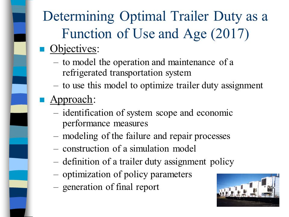n Objectives: –to model the operation and maintenance of a refrigerated transportation system –to use this model to optimize trailer duty assignment n Approach: –identification of system scope and economic performance measures –modeling of the failure and repair processes –construction of a simulation model –definition of a trailer duty assignment policy –optimization of policy parameters –generation of final report Determining Optimal Trailer Duty as a Function of Use and Age (2017)