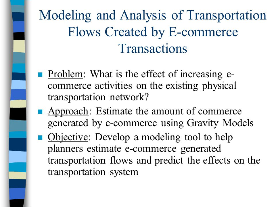 Modeling and Analysis of Transportation Flows Created by E-commerce Transactions n Problem: What is the effect of increasing e- commerce activities on the existing physical transportation network.