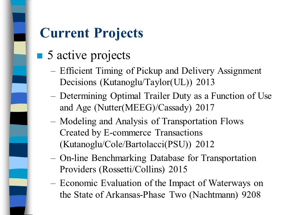 Economic Evaluation of the Impact of Waterways on the State of Arkansas- Phase Two n Current Activities –Analysis has been completed –Final report has been submitted and approved – Presentations have been made to: –AR River Regional Intermodal Facilities Authority Board of Directors –AR House and Senate Public Transportation Committee –AR House and Senate City, County & Local Affairs Committee –Currently developing a brochure to present research findings to AR legislature