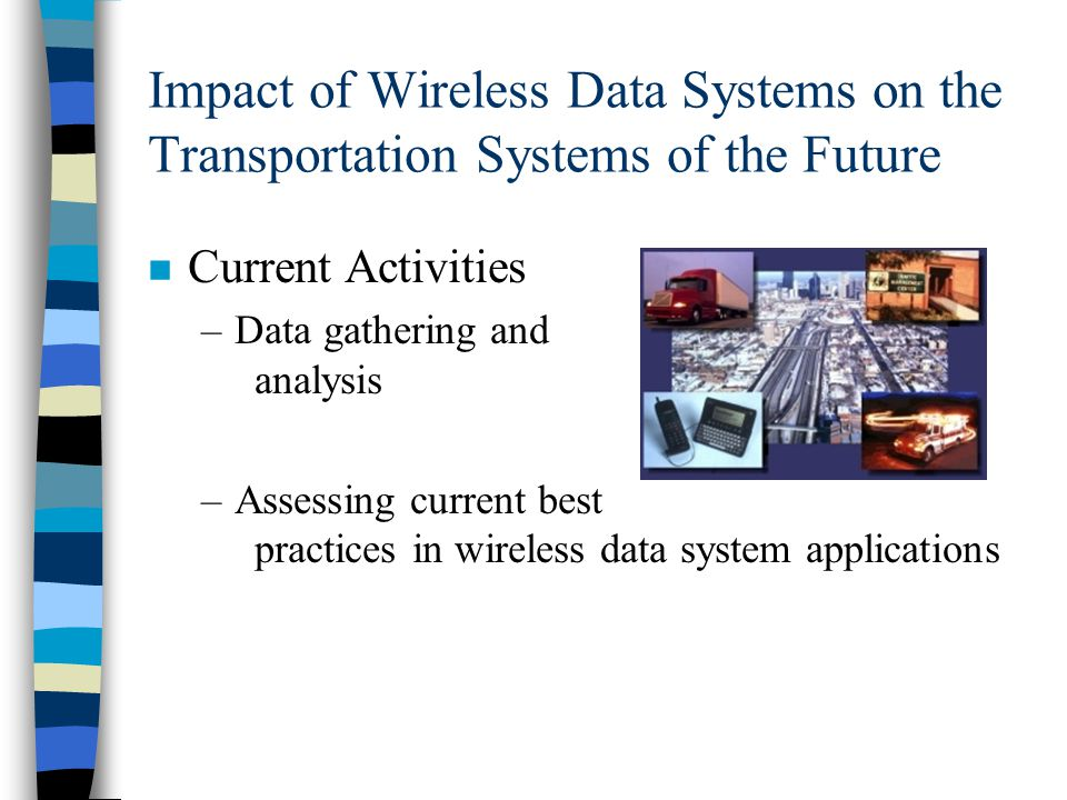 Impact of Wireless Data Systems on the Transportation Systems of the Future n Current Activities –Data gathering and analysis –Assessing current best practices in wireless data system applications