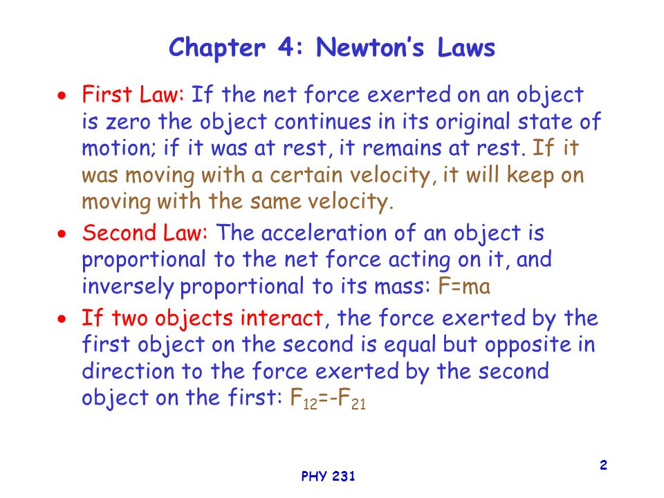 PHY 231 2 Chapter 4: Newton's Laws  First Law: If the net force exerted on an object is zero the object continues in its original state of motion; if it was at rest, it remains at rest.