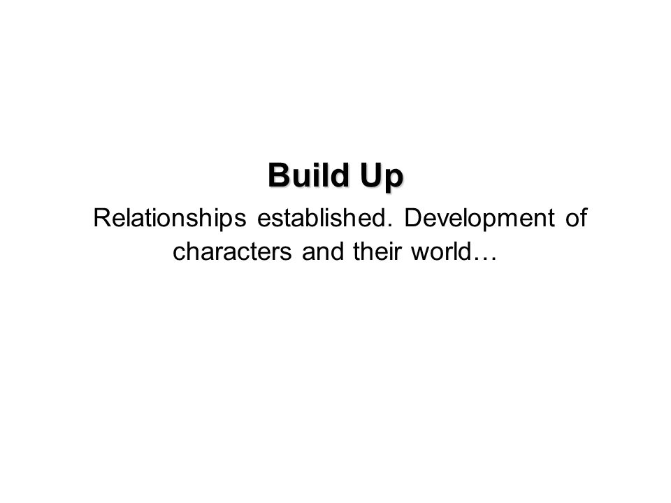 Build Up Build Up Relationships established. Development of characters and their world…