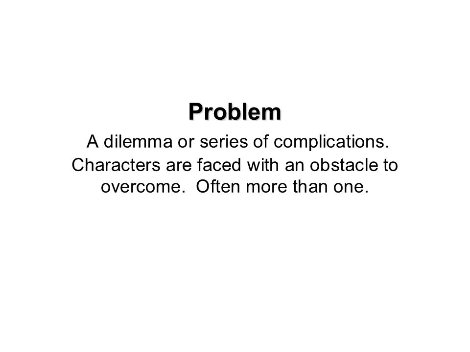 Problem Problem A dilemma or series of complications. Characters are faced with an obstacle to overcome. Often more than one.