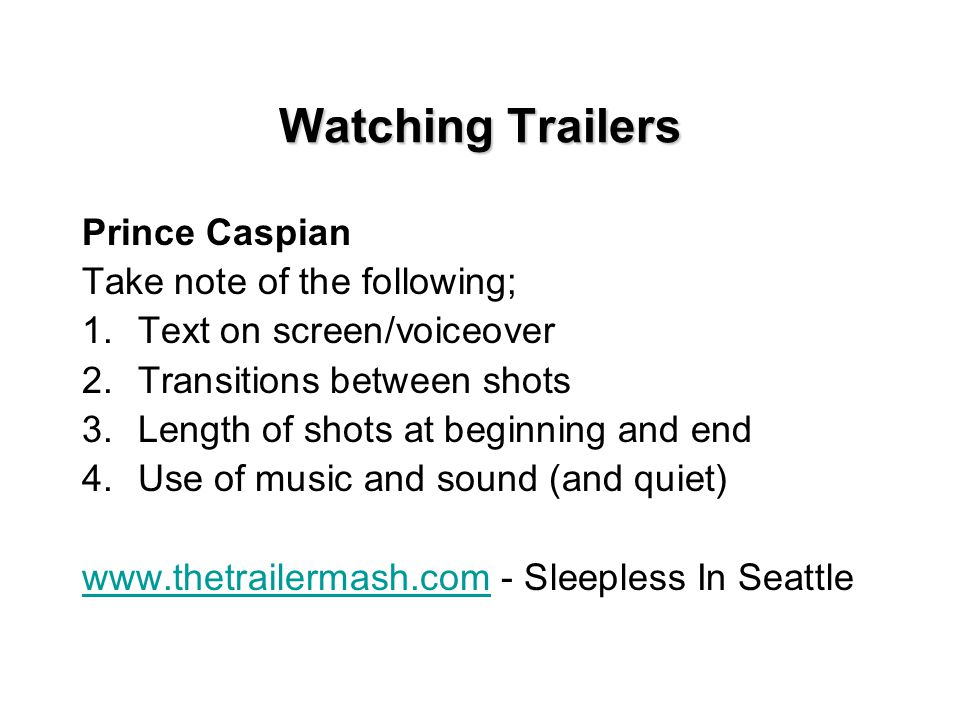 Watching Trailers Prince Caspian Take note of the following; 1.Text on screen/voiceover 2.Transitions between shots 3.Length of shots at beginning and