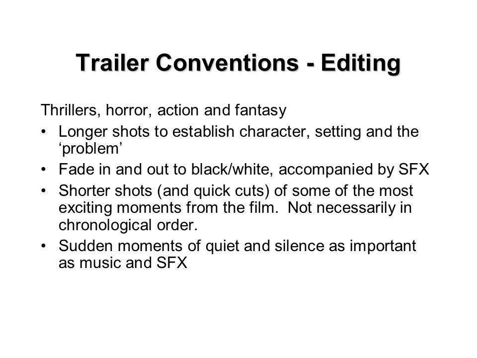 Trailer Conventions - Editing Thrillers, horror, action and fantasy Longer shots to establish character, setting and the 'problem' Fade in and out to