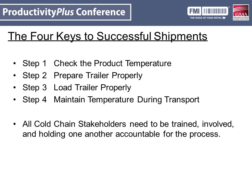 The Four Keys to Successful Shipments Step 1 Check the Product Temperature Step 2 Prepare Trailer Properly Step 3 Load Trailer Properly Step 4 Maintain Temperature During Transport All Cold Chain Stakeholders need to be trained, involved, and holding one another accountable for the process.