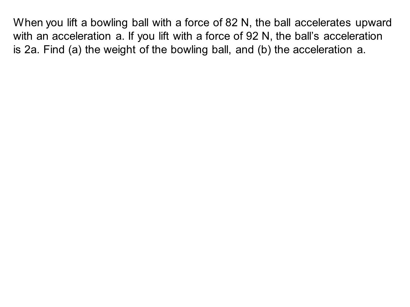 When you lift a bowling ball with a force of 82 N, the ball accelerates upward with an acceleration a.