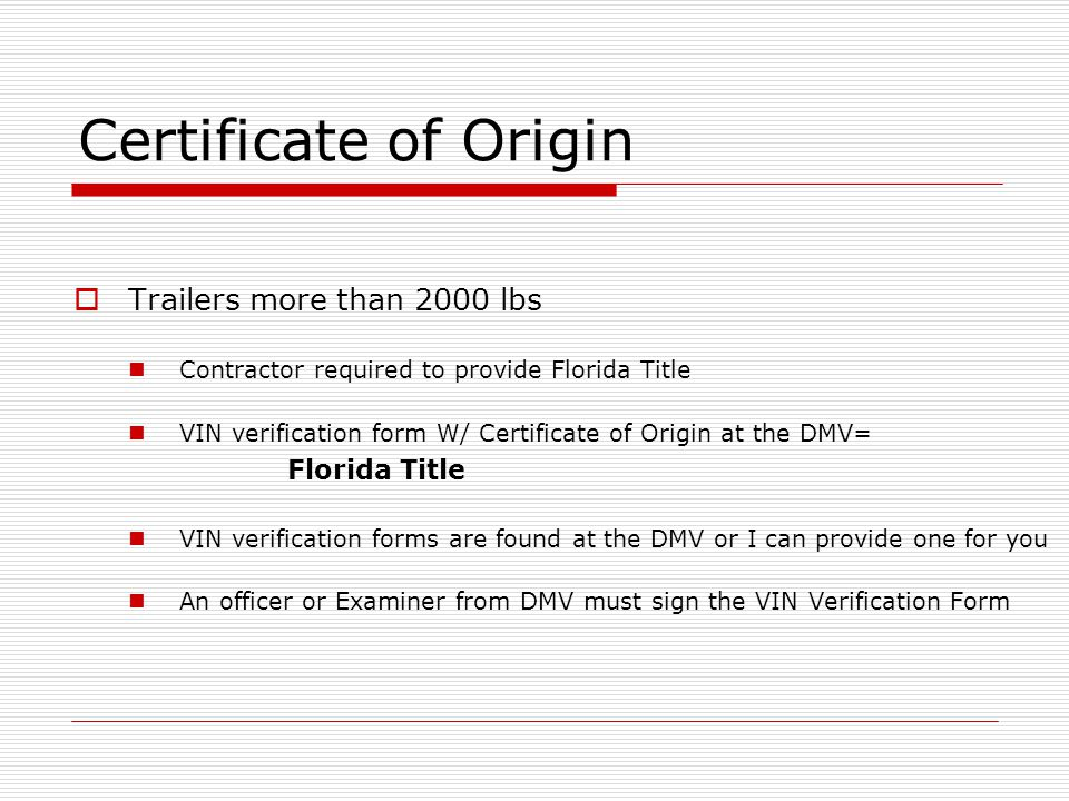 Trailers more than 2000 lbs Contractor required to provide Florida Title VIN verification form W/ Certificate of Origin at the DMV= Florida Title VIN verification forms are found at the DMV or I can provide one for you An officer or Examiner from DMV must sign the VIN Verification Form Certificate of Origin