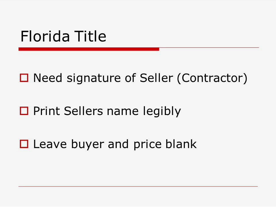 Florida Title  Need signature of Seller (Contractor)  Print Sellers name legibly  Leave buyer and price blank