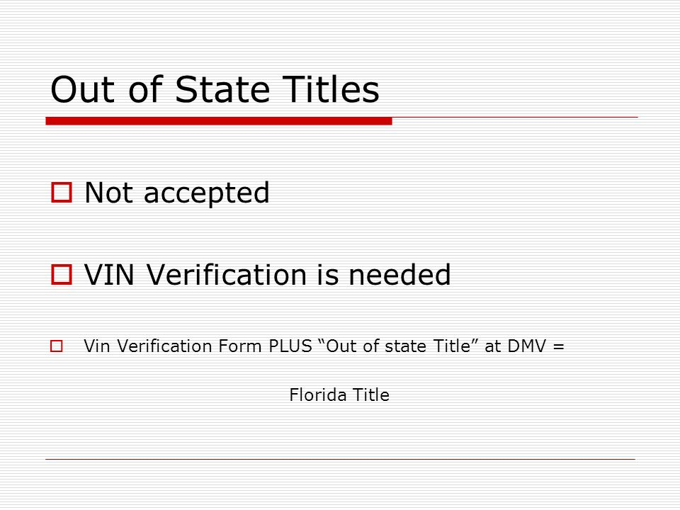 Out of State Titles  Not accepted  VIN Verification is needed  Vin Verification Form PLUS Out of state Title at DMV = Florida Title