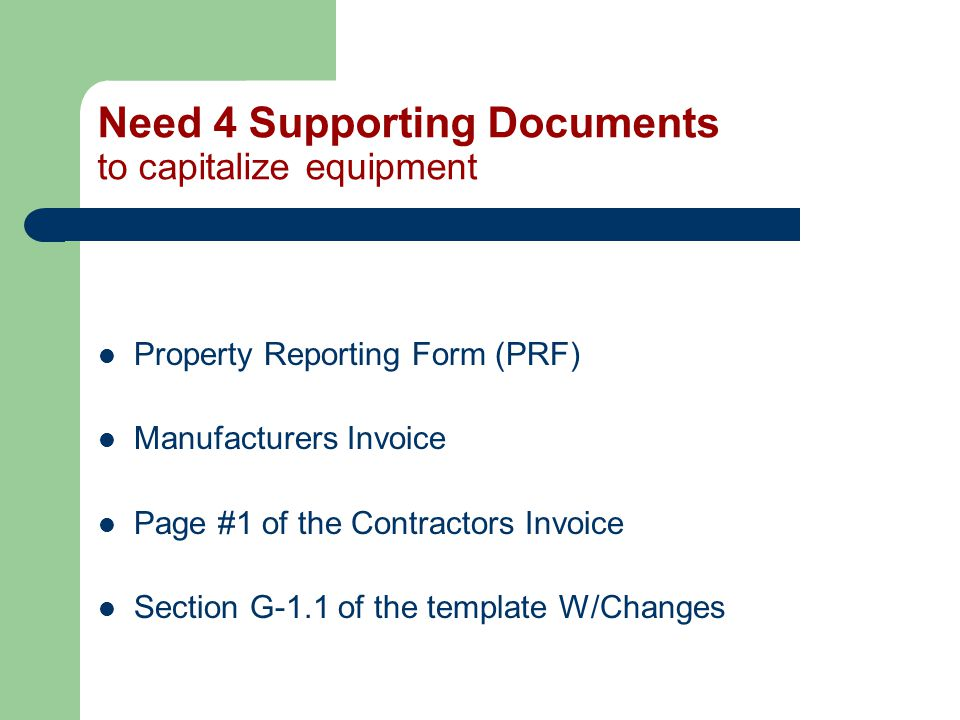 Need 4 Supporting Documents to capitalize equipment Property Reporting Form (PRF) Manufacturers Invoice Page #1 of the Contractors Invoice Section G-1.1 of the template W/Changes