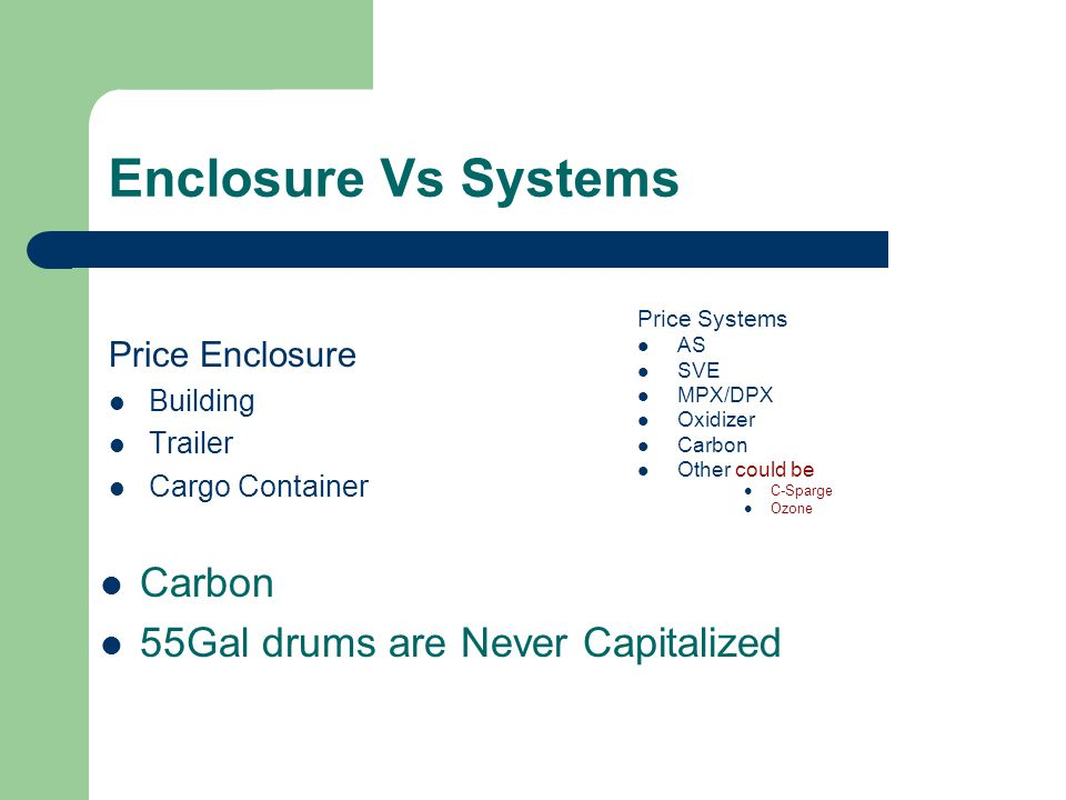 Enclosure Vs Systems Price Enclosure Building Trailer Cargo Container Carbon 55Gal drums are Never Capitalized Price Systems AS SVE MPX/DPX Oxidizer Carbon Other could be C-Sparge Ozone