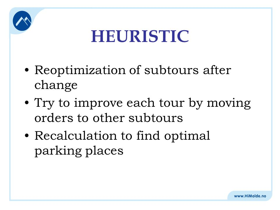 HEURISTIC Reoptimization of subtours after change Try to improve each tour by moving orders to other subtours Recalculation to find optimal parking pl