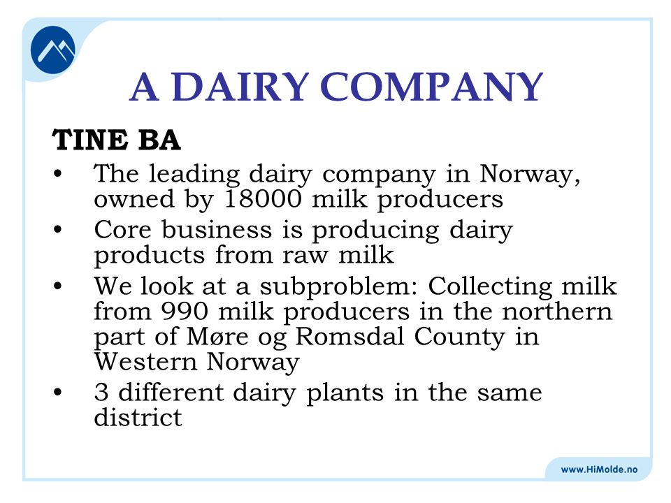 A DAIRY COMPANY TINE BA The leading dairy company in Norway, owned by 18000 milk producers Core business is producing dairy products from raw milk We