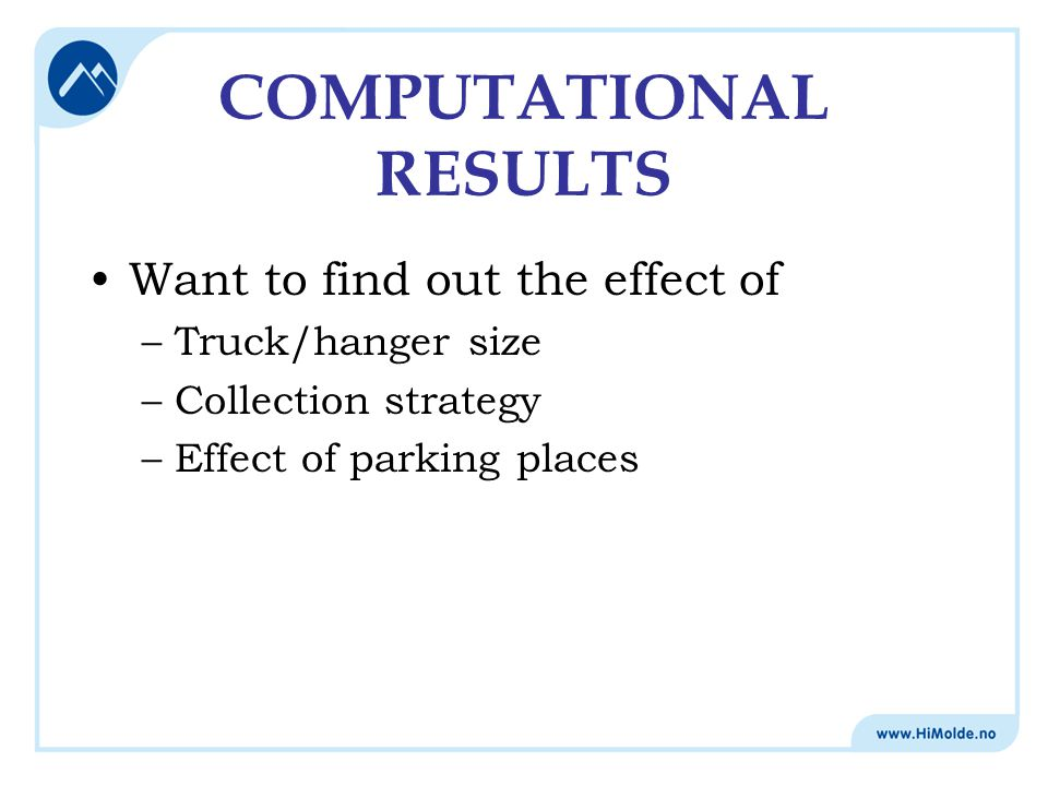 COMPUTATIONAL RESULTS Want to find out the effect of –Truck/hanger size –Collection strategy –Effect of parking places