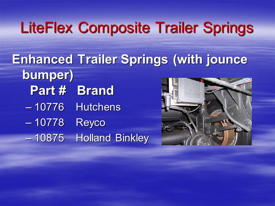 Enhanced Trailer Springs (with jounce bumper) Part # Brand Part # Brand –10776 Hutchens –10778 Reyco –10875 Holland Binkley LiteFlex Composite Trailer Springs