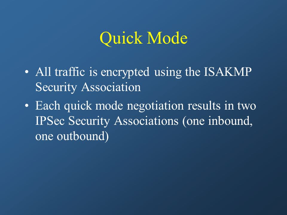 Quick Mode All traffic is encrypted using the ISAKMP Security Association Each quick mode negotiation results in two IPSec Security Associations (one inbound, one outbound)