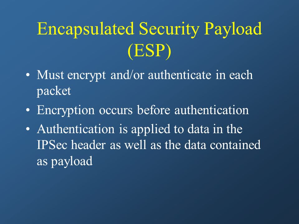 Encapsulated Security Payload (ESP) Must encrypt and/or authenticate in each packet Encryption occurs before authentication Authentication is applied to data in the IPSec header as well as the data contained as payload