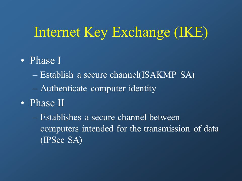 Internet Key Exchange (IKE) Phase I –Establish a secure channel(ISAKMP SA) –Authenticate computer identity Phase II –Establishes a secure channel between computers intended for the transmission of data (IPSec SA)