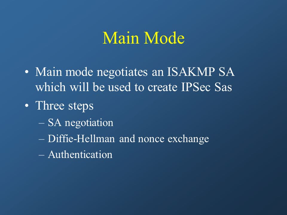 Main Mode Main mode negotiates an ISAKMP SA which will be used to create IPSec Sas Three steps –SA negotiation –Diffie-Hellman and nonce exchange –Authentication