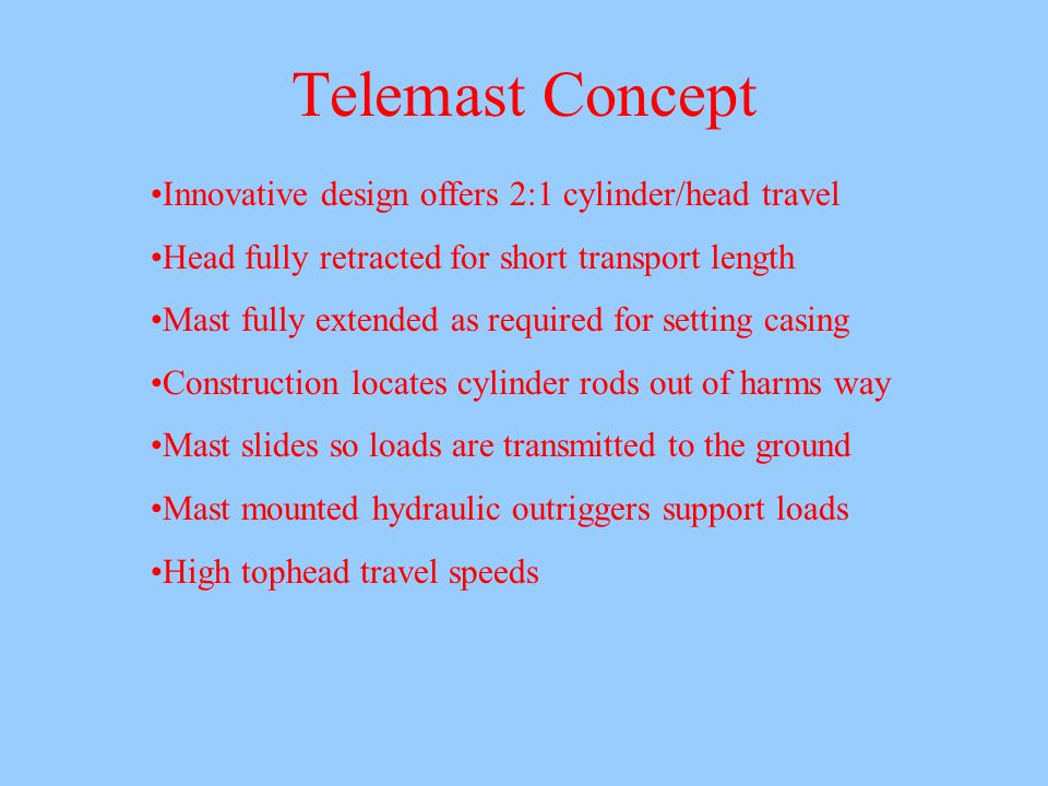 Telemast Concept Innovative design offers 2:1 cylinder/head travel Head fully retracted for short transport length Mast fully extended as required for setting casing Construction locates cylinder rods out of harms way Mast slides so loads are transmitted to the ground Mast mounted hydraulic outriggers support loads High tophead travel speeds