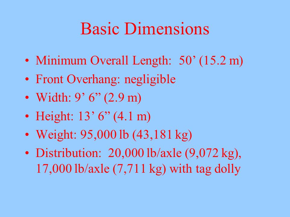 Basic Dimensions Minimum Overall Length: 50' (15.2 m) Front Overhang: negligible Width: 9' 6 (2.9 m) Height: 13' 6 (4.1 m) Weight: 95,000 lb (43,181 kg) Distribution: 20,000 lb/axle (9,072 kg), 17,000 lb/axle (7,711 kg) with tag dolly