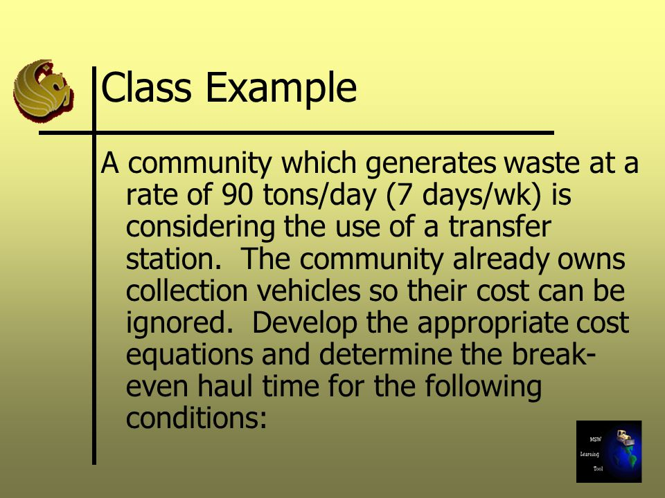 Class Example A community which generates waste at a rate of 90 tons/day (7 days/wk) is considering the use of a transfer station. The community alrea