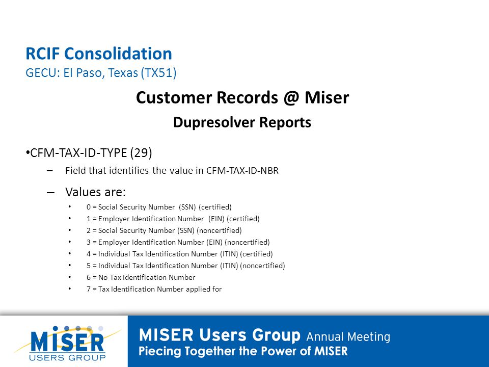 RCIF Consolidation GECU: El Paso, Texas (TX51) Customer Records @ Miser Dupresolver Reports CFM-TAX-ID-TYPE (29) – Field that identifies the value in CFM-TAX-ID-NBR – Values are: 0 = Social Security Number (SSN) (certified) 1 = Employer Identification Number (EIN) (certified) 2 = Social Security Number (SSN) (noncertified) 3 = Employer Identification Number (EIN) (noncertified) 4 = Individual Tax Identification Number (ITIN) (certified) 5 = Individual Tax Identification Number (ITIN) (noncertified) 6 = No Tax Identification Number 7 = Tax Identification Number applied for