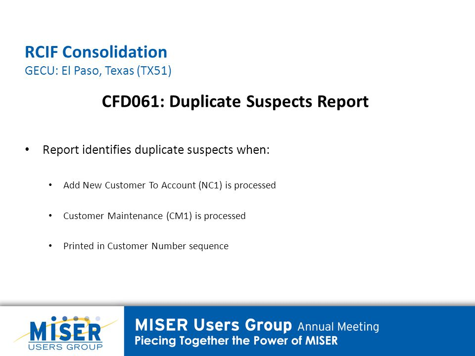 RCIF Consolidation GECU: El Paso, Texas (TX51) CFD061: Duplicate Suspects Report Report identifies duplicate suspects when: Add New Customer To Account (NC1) is processed Customer Maintenance (CM1) is processed Printed in Customer Number sequence